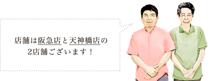 店舗は阪急店と天神橋店の2店舗ございます!